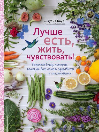Лучше есть, жить, чувствовать! Рецепты блюд, которые помогут вам стать здоровыми и счастливыми - фото 1