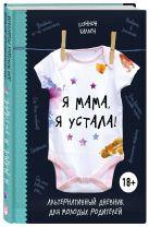 Шэннон Каллен - Я мама, я устала! Альтернативный дневник для молодых родителей' обложка книги