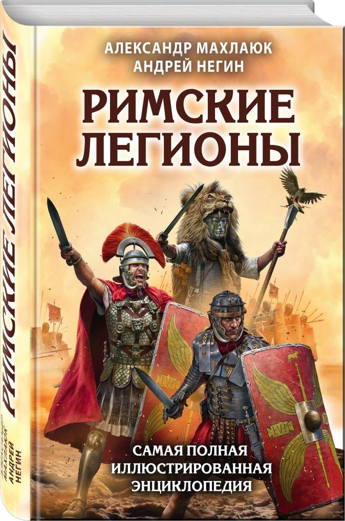 Александр Махлаюк, Андрей Негин - Римские легионы. Самая полная иллюстрированная энциклопедия обложка книги
