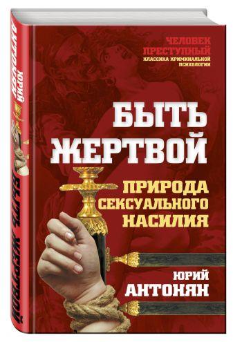 Юрий Антонян - Быть жертвой. Природа сексуального насилия обложка книги