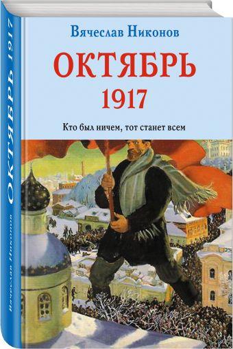 Октябрь 1917. Кто был ничем, тот станет всем Никонов В.А.