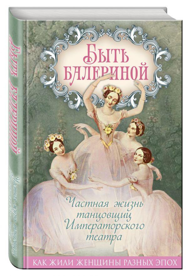 Быть балериной. Частная жизнь танцовщиц Императорского театра ( Андреева Юлия Игоревна  )
