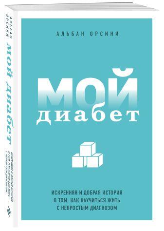 Альбан Орсини - Мой диабет. Искренняя и добрая история о том, как научиться жить с непростым диагнозом обложка книги