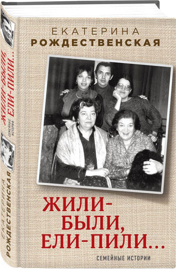 Екатерина Рождественская - Жили-были, ели-пили. Семейные истории обложка книги