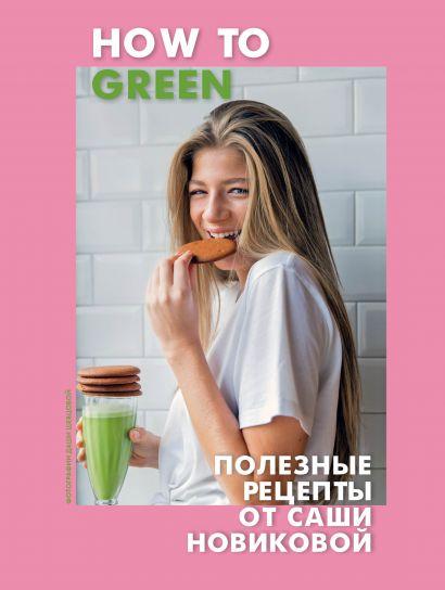 How to Green. Полезные рецепты от Саши Новиковой - фото 1