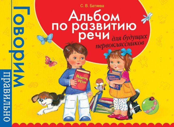Батяева С.В. - Альбом по развитию речи для будущ. первоклассников обложка книги