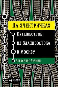 На электричках: Путешествие из Владивостока в Москву Лучкин А.