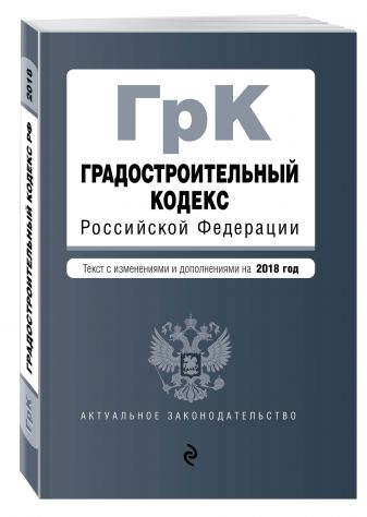 Градостроительный кодекс Российской Федерации. Текст с изм. и доп. на 2018 год