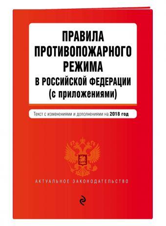 Правила противопожарного режима в Российской Федерации (с приложениями). Текст с изм. и доп. на 2018 г.
