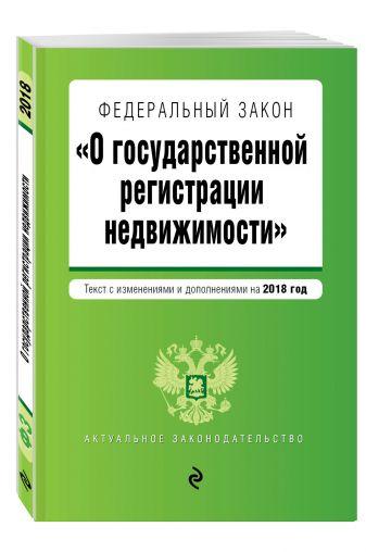 """Федеральный закон """"О государственной регистрации недвижимости"""". Текст с изм. и доп. на 2018 г."""