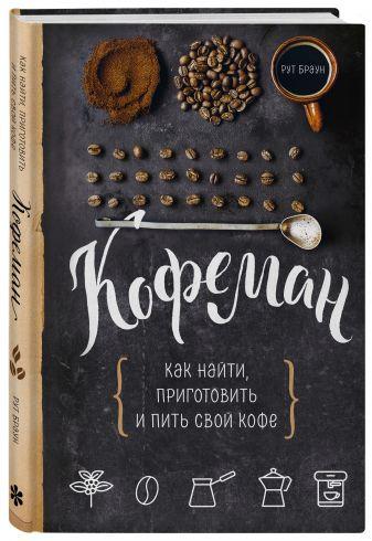Рут Браун - Кофеман. Как найти, приготовить и пить свой кофе обложка книги