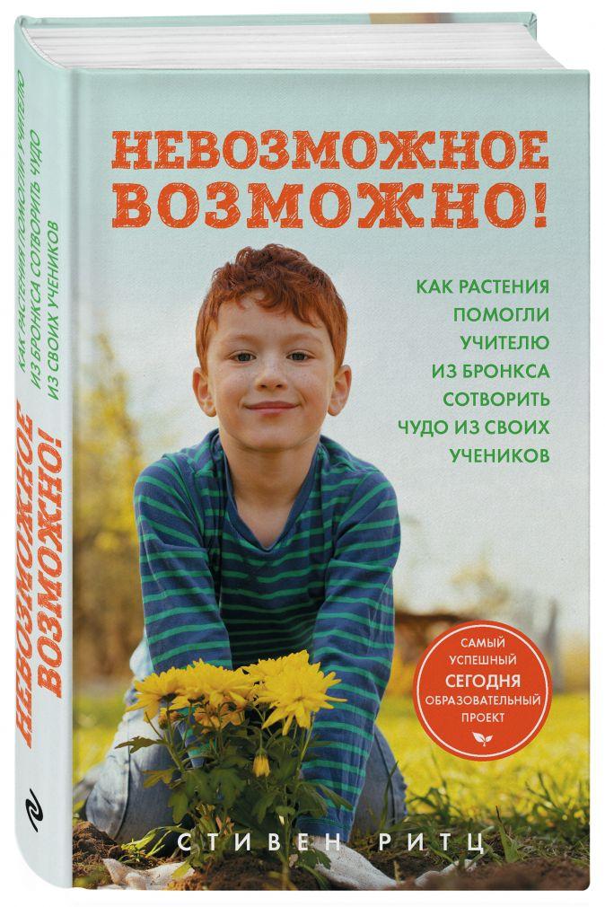 Стивен Ритц - Невозможное возможно! Как растения помогли учителю из Бронкса сотворить чудо из своих учеников обложка книги