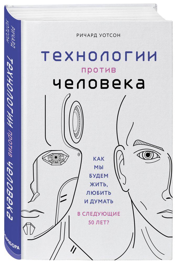 Ричард Уотсон - Технологии против Человека. Как мы будем жить, любить и думать в следующие 50 лет? обложка книги
