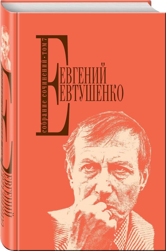 Евгений Евтушенко - Собрание сочинений. Т. 7 обложка книги