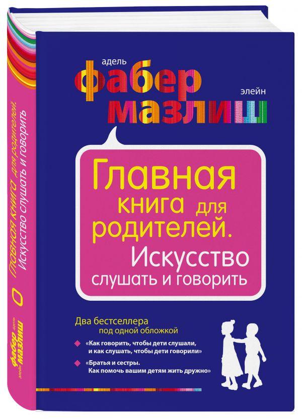 Главная книга для родителей. Искусство слушать и говорить Фабер А., Мазлиш Э.