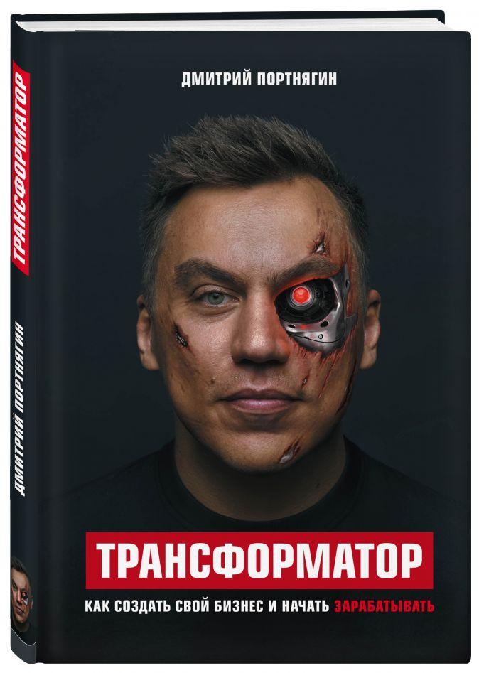 Дмитрий Портнягин - Трансформатор. Как создать свой бизнес и начать зарабатывать обложка книги
