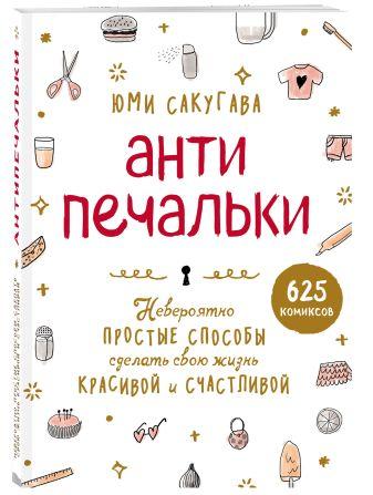 Юми Сакугава - Антипечальки. Невероятно простые способы сделать свою жизнь красивой и счастливой обложка книги