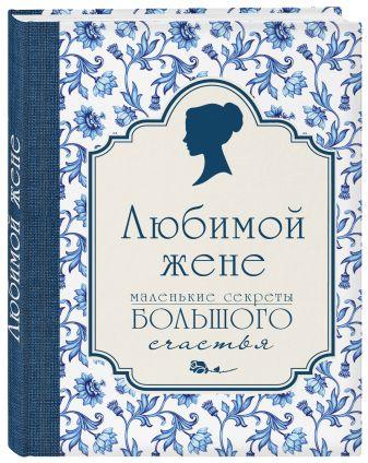 Сирота Э.Л. - Любимой жене. Маленькие секреты большого счастья (синяя) обложка книги