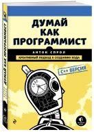 Антон Спрол - Думай как программист. Креативный подход к созданию кода. C++ версия' обложка книги