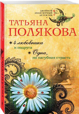 Татьяна Полякова - 4 любовника и подруга. Одна, но пагубная страсть обложка книги
