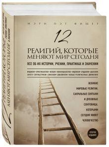 12 религий, которые меняют мир сегодня: Все об их истории, учении, практиках и значении. 2-е издание