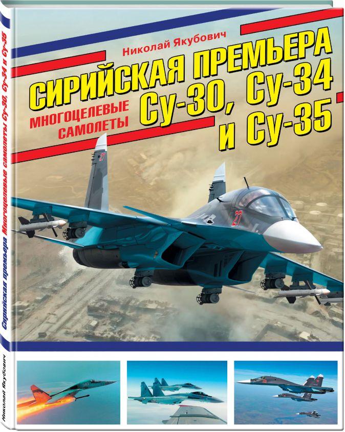 Николай Якубович - Сирийская премьера. Многоцелевые самолеты Су-30, Су-34 и Су-35 обложка книги