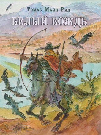 Белый вождь: северомексиканская легенда Рид Т.М.; Пер. с англ.