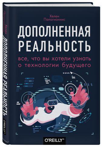 Хелен Папагианнис - Дополненная реальность. Все, что вы хотели узнать о технологии будущего обложка книги