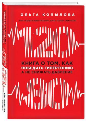 Ольга Копылова - 120 на 80. Книга о том, как победить гипертонию, а не снижать давление (новое оформление) обложка книги