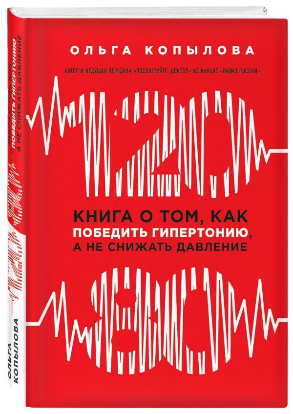 120 на 80. Книга о том, как победить гипертонию, а не снижать давление (новое оформление) Копылова О.С.