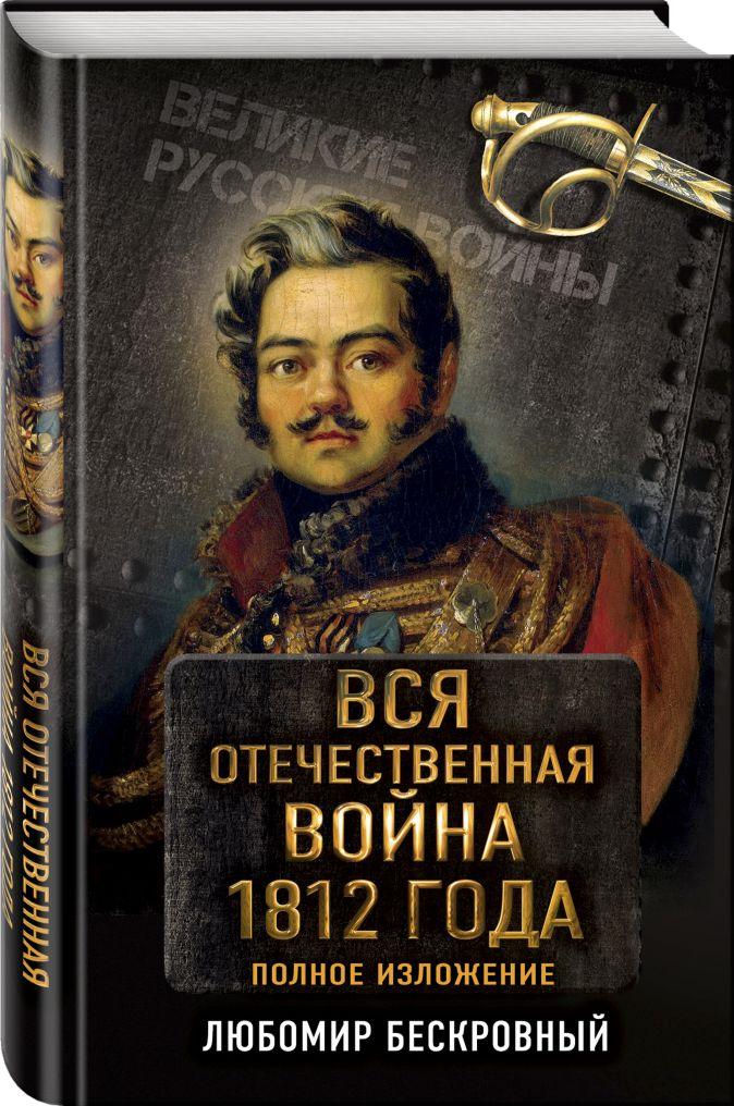 Любомир Бескровный - Вся Отечественная война 1812 года. Самое полное изложение обложка книги