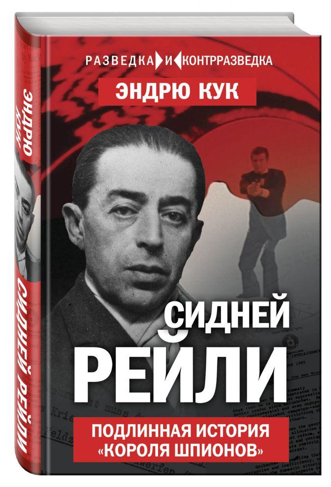 Эндрю Кук - Сидней Рейли. Подлинная история «короля шпионов» обложка книги