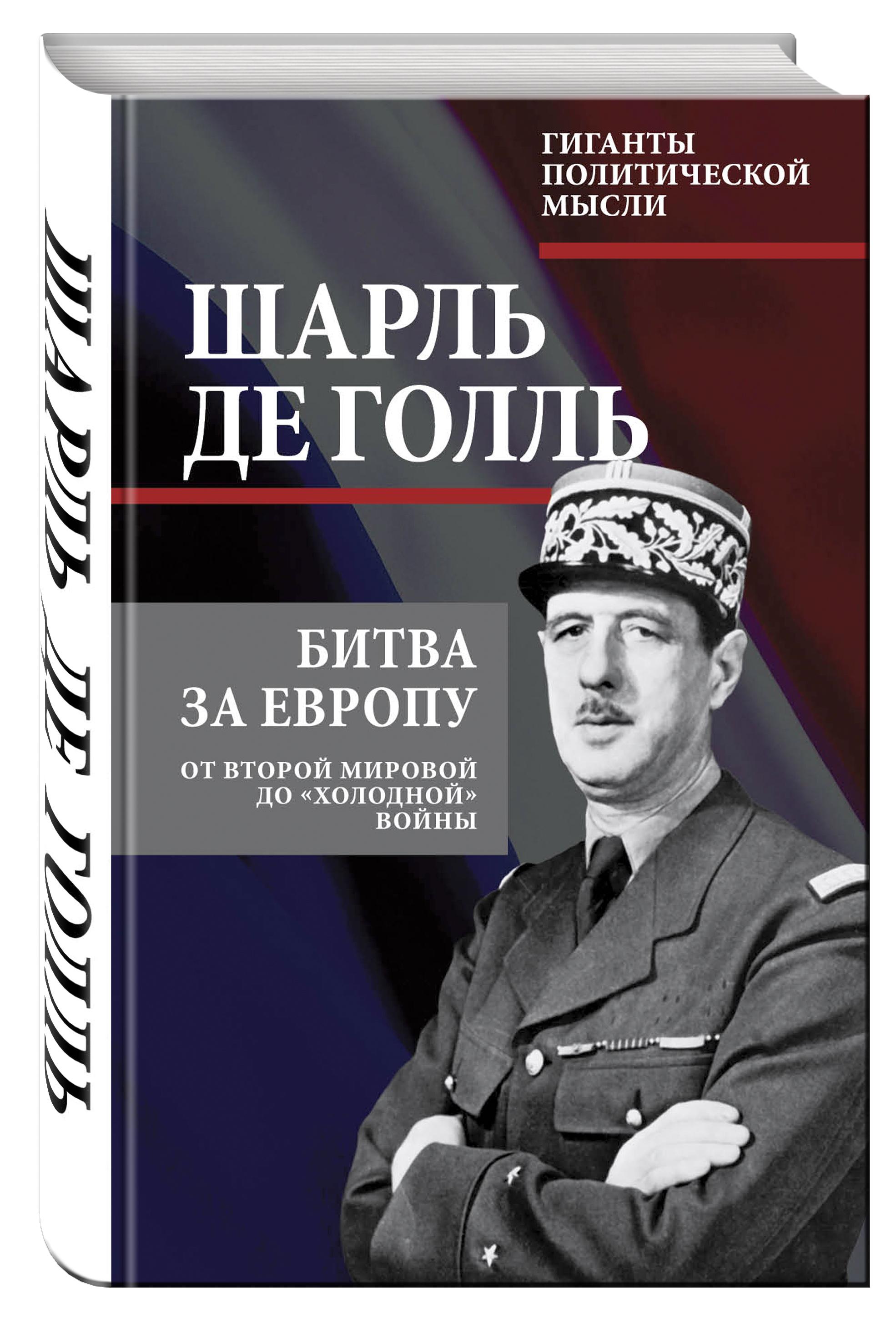 Шарль де Голль Битва за Европу. От Второй мировой до «холодной» войны
