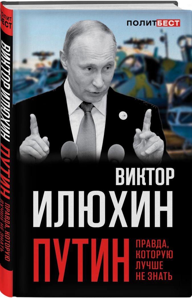 Виктор Илюхин - Путин. Правда, которую лучше не знать обложка книги