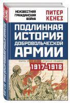 Кенез П. - Подлинная история Добровольческой армии. 1917-1918' обложка книги