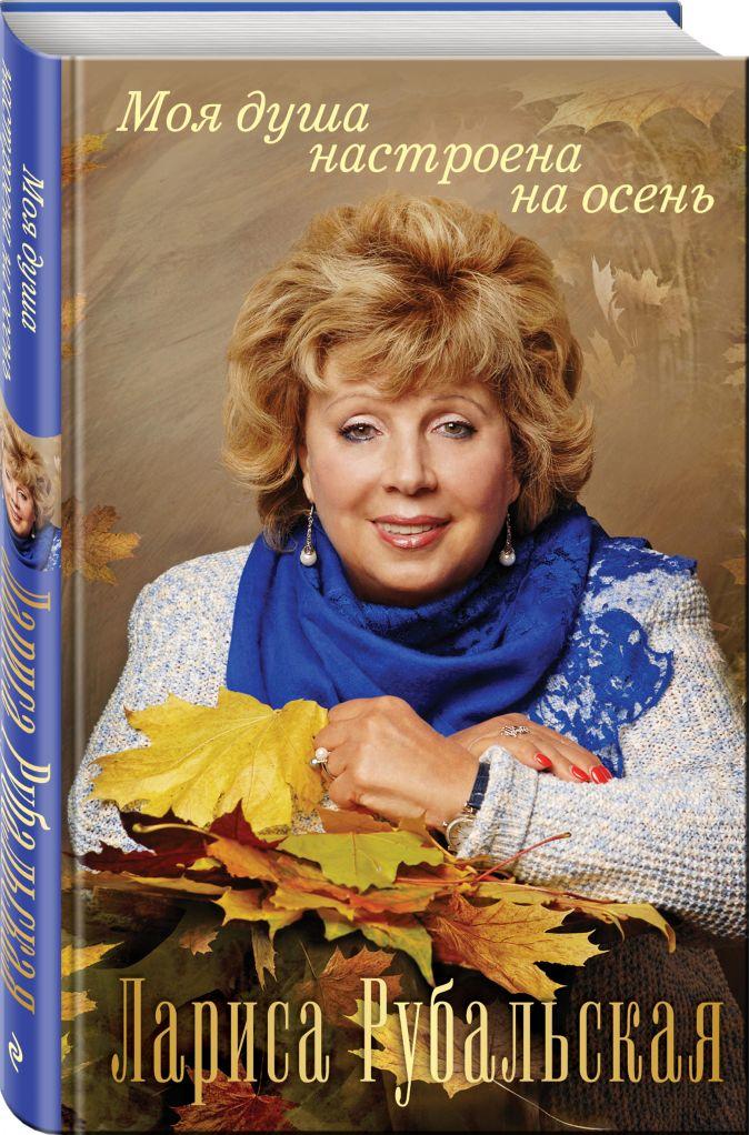 Лариса Рубальская - Моя душа настроена на осень обложка книги