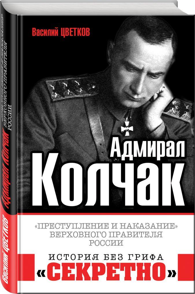 Адмирал Колчак. «Преступление и наказание» Верховного правителя России Василий Цветков