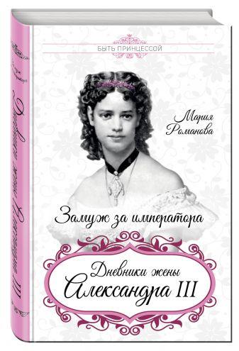 Мария Романова - Замуж за императора. Дневники жены Александра III обложка книги