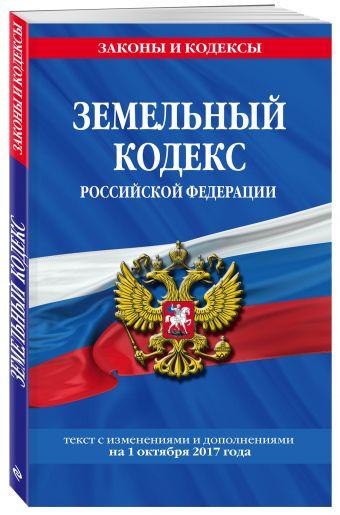 Земельный кодекс Российской Федерации : текст с изм. и доп. на 20 ноября 2017 г.