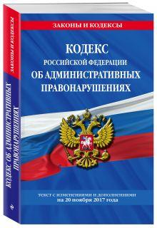 Кодекс Российской Федерации об административных правонарушениях : текст с изм. и доп. на 20 ноября 2017 г.
