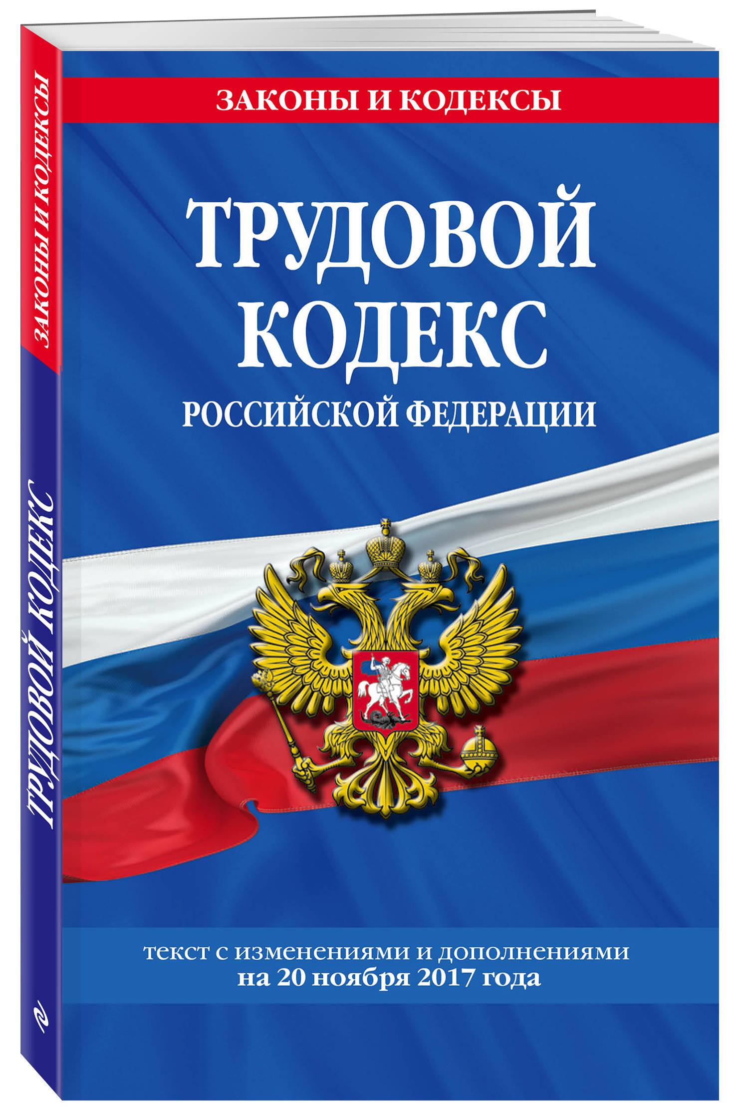 Трудовой кодекс Российской Федерации: текст с изм. и доп. на 20 ноября 2017 г.