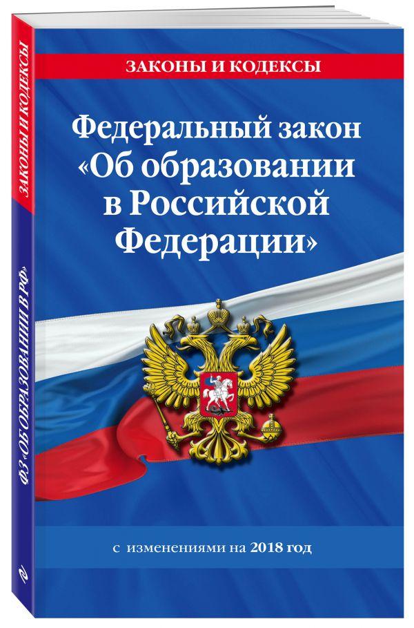 """Федеральный закон """"Об образовании в Российской Федерации"""" с изм. на 2018 г."""