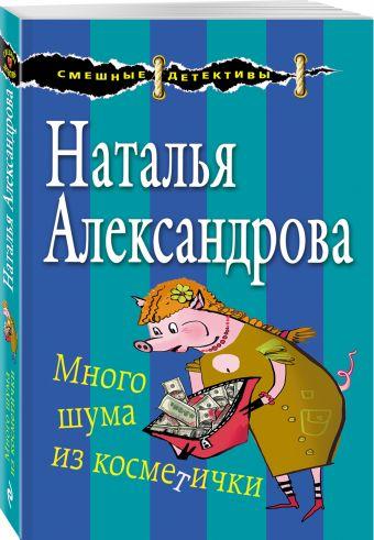 Много шума из косметички Наталья Александрова
