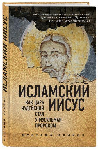 Мустафа Акийол - Исламский Иисус. Как Царь Иудейский стал у мусульман пророком обложка книги