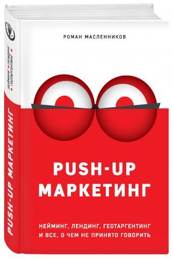 PUSH-UP маркетинг. Нейминг, лендинг, геотаргетинг и все, о чем не принято говорить Масленников Р.