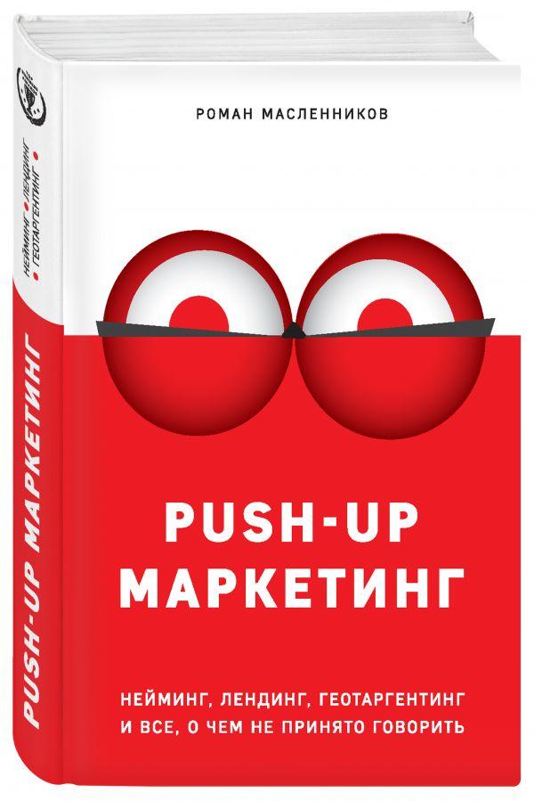 PUSH-UP маркетинг. Нейминг, лендинг, геотаргетинг и все, о чем не принято говорить ( Масленников Роман Михайлович  )