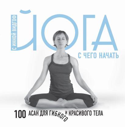 Йога. С чего начать. 100 асан для гибкого и красивого тела - фото 1