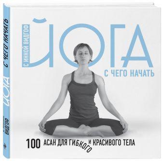 Йога. С чего начать. 100 асан для гибкого и красивого тела Инна Видгоф