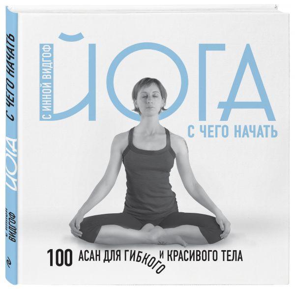 Видгоф Инна Леонидовна Йога. С чего начать. 100 асан для гибкого и красивого тела