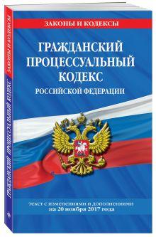 Гражданский процессуальный кодекс Российской Федерации : текст с изм. и доп. на 20 ноября 2017 г.